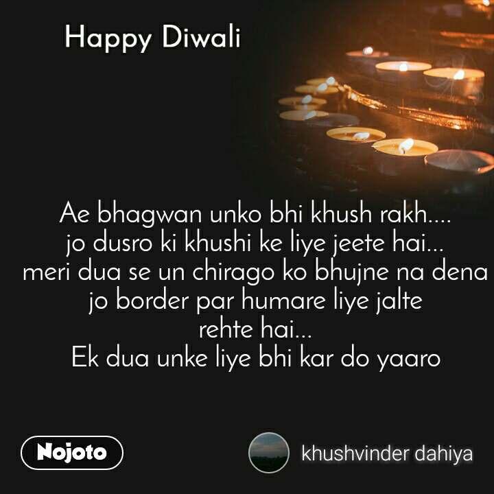 Happy Diwali Ae bhagwan unko bhi khush rakh.... jo dusro ki khushi ke liye jeete hai... meri dua se un chirago ko bhujne na dena jo border par humare liye jalte rehte hai... Ek dua unke liye bhi kar do yaaro