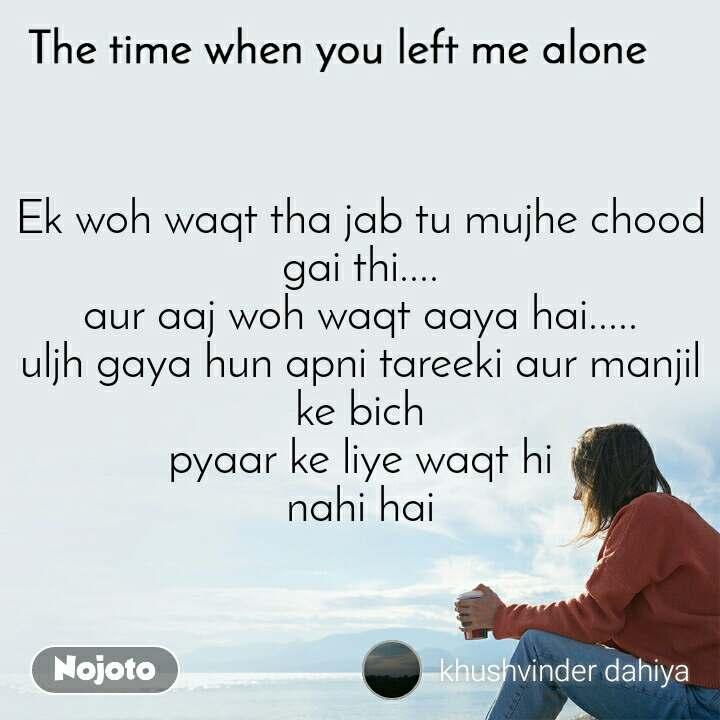 The time when you left me alone Ek woh waqt tha jab tu mujhe chood gai thi.... aur aaj woh waqt aaya hai..... uljh gaya hun apni tareeki aur manjil ke bich pyaar ke liye waqt hi nahi hai