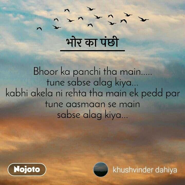 भोर का पंछी Bhoor ka panchi tha main..... tune sabse alag kiya... kabhi akela ni rehta tha main ek pedd par tune aasmaan se main sabse alag kiya...