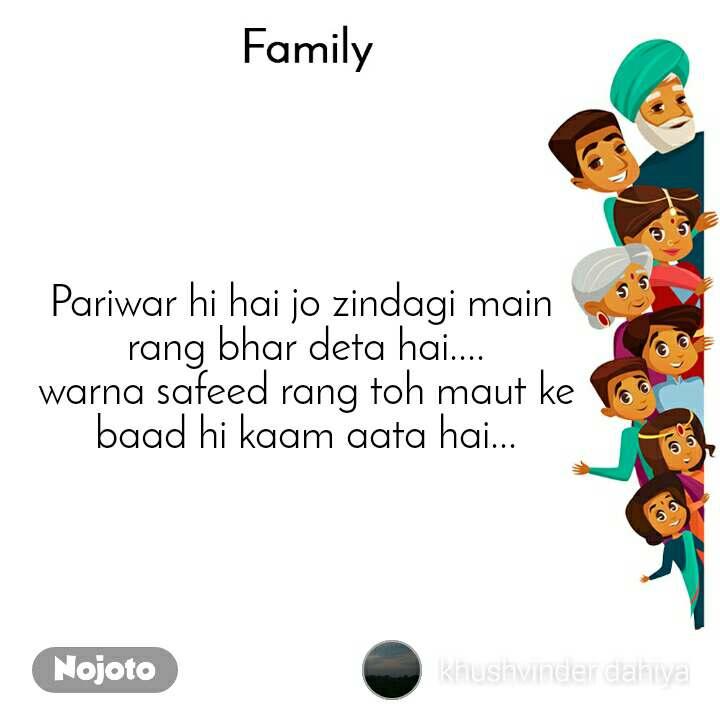 Family Pariwar hi hai jo zindagi main  rang bhar deta hai.... warna safeed rang toh maut ke baad hi kaam aata hai...