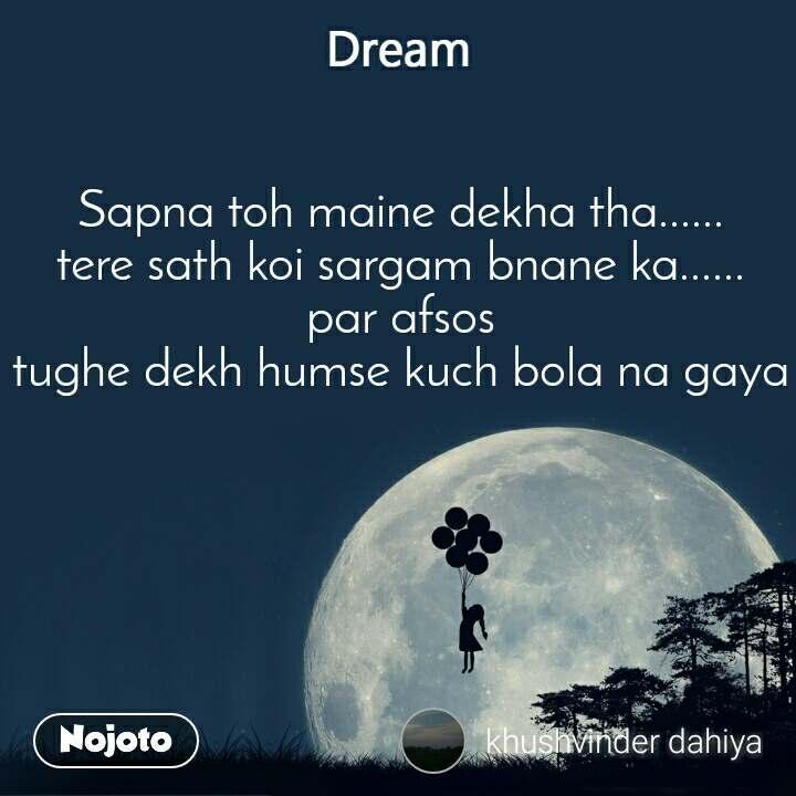 Dream Sapna toh maine dekha tha...... tere sath koi sargam bnane ka...... par afsos tughe dekh humse kuch bola na gaya
