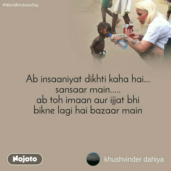 #WorldKindnessDay Ab insaaniyat dikhti kaha hai... sansaar main..... ab toh imaan aur ijjat bhi bikne lagi hai bazaar main