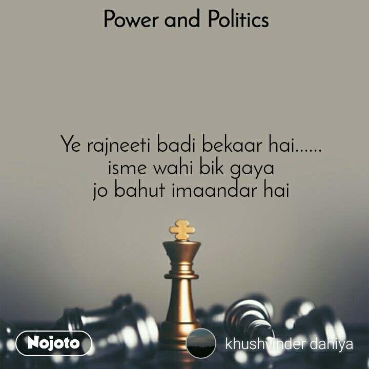 Power and Politics Ye rajneeti badi bekaar hai...... isme wahi bik gaya jo bahut imaandar hai