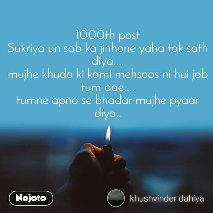 1000th post Sukriya un sab ka jinhone yaha tak sath diya.... mujhe khuda ki kami mehsoos ni hui jab tum aae.... tumne apno se bhadar mujhe pyaar diya..
