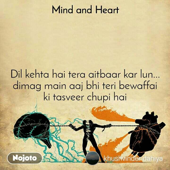 Mind and Heart  Dil kehta hai tera aitbaar kar lun... dimag main aaj bhi teri bewaffai ki tasveer chupi hai