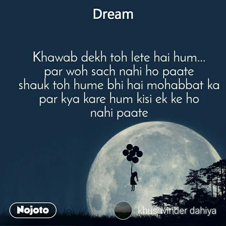 Dream Khawab dekh toh lete hai hum... par woh sach nahi ho paate shauk toh hume bhi hai mohabbat ka par kya kare hum kisi ek ke ho nahi paate