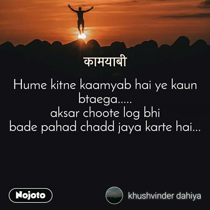 कामयाबी Hume kitne kaamyab hai ye kaun btaega..... aksar choote log bhi bade pahad chadd jaya karte hai...