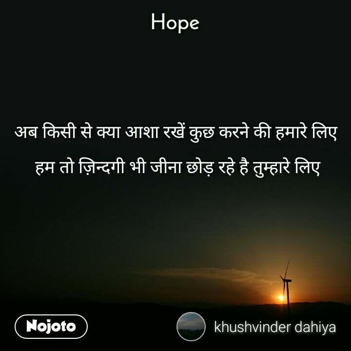 Hope  अब किसी से क्या आशा रखें कुछ करने की हमारे लिए   हम तो ज़िन्दगी भी जीना छोड़ रहे है तुम्हारे लिए