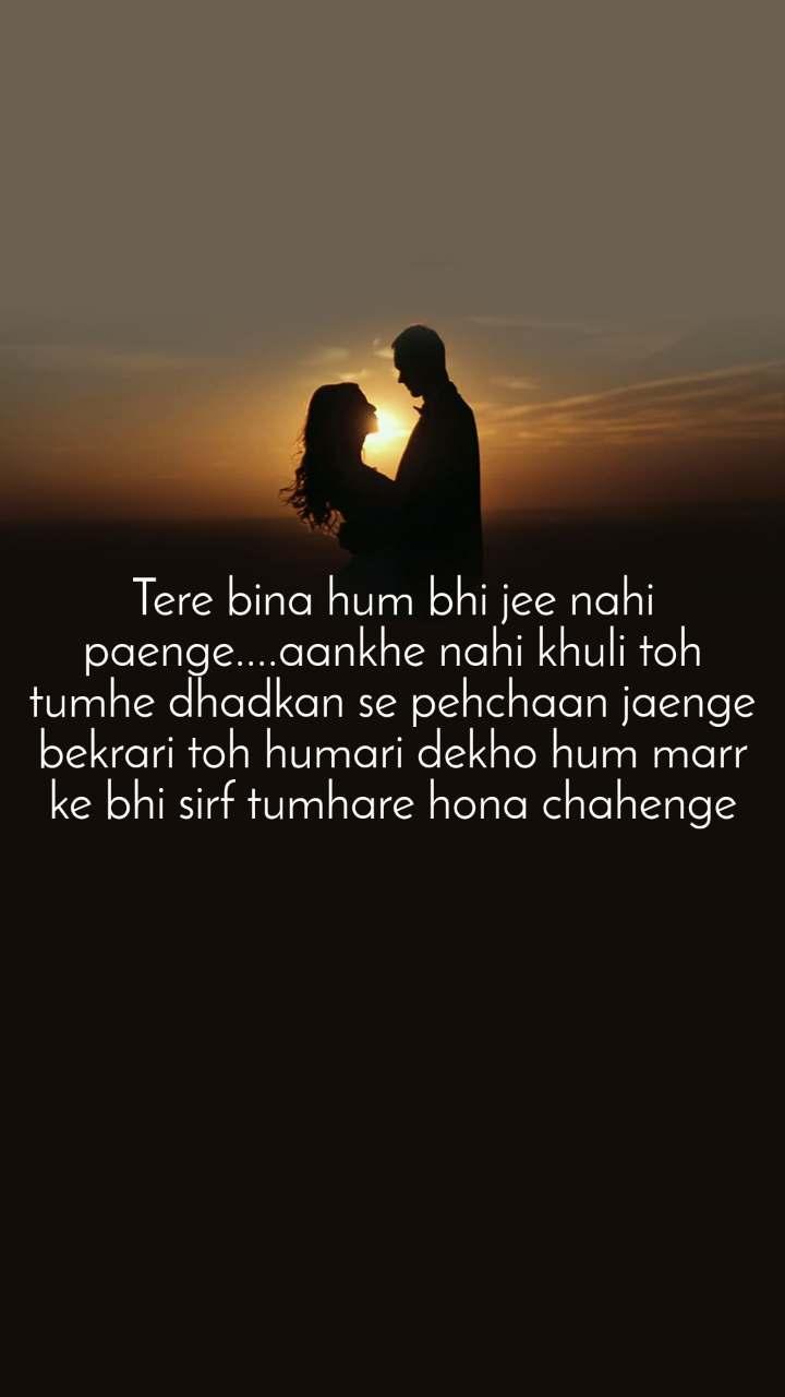 Tere bina hum bhi jee nahi paenge....aankhe nahi khuli toh tumhe dhadkan se pehchaan jaenge bekrari toh humari dekho hum marr ke bhi sirf tumhare hona chahenge