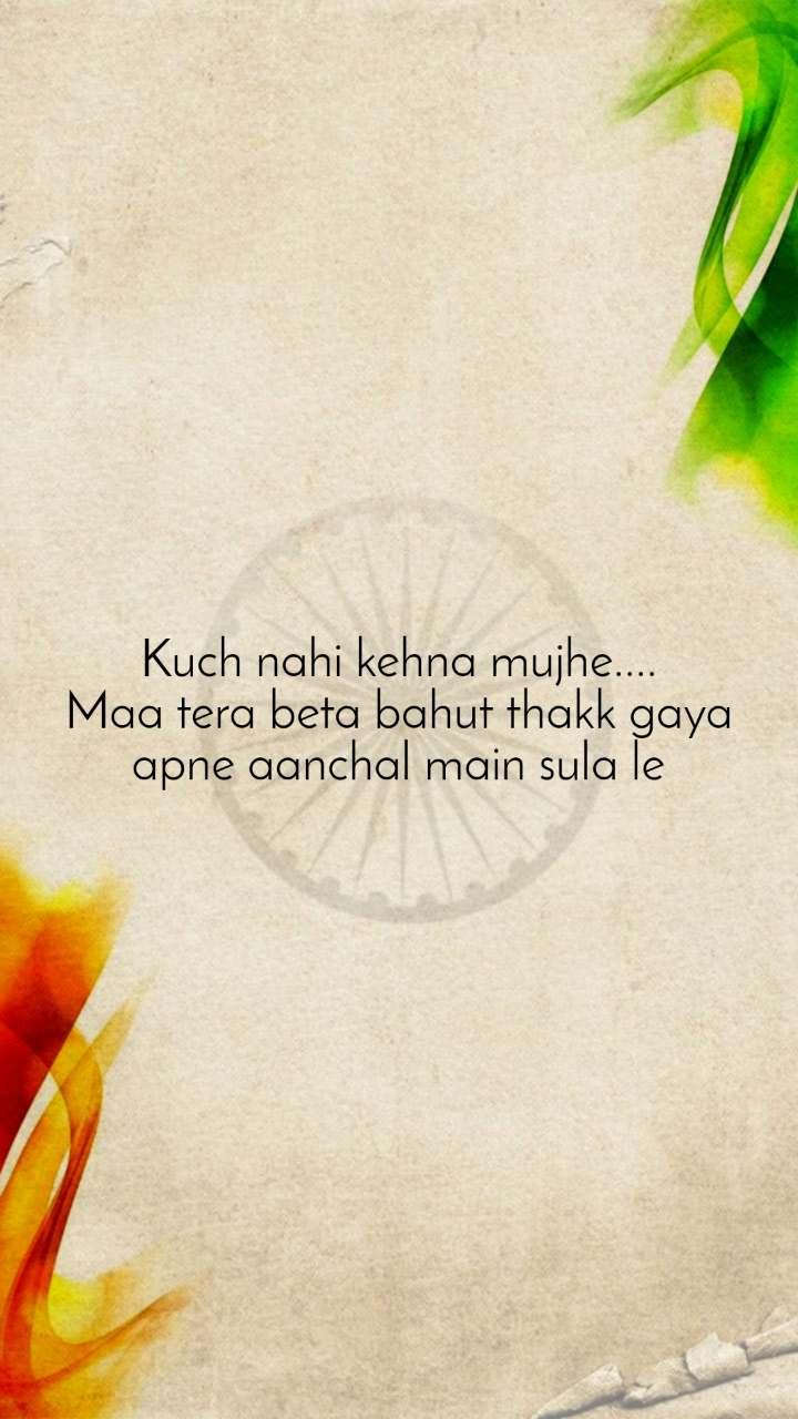Kuch nahi kehna mujhe.... Maa tera beta bahut thakk gaya apne aanchal main sula le