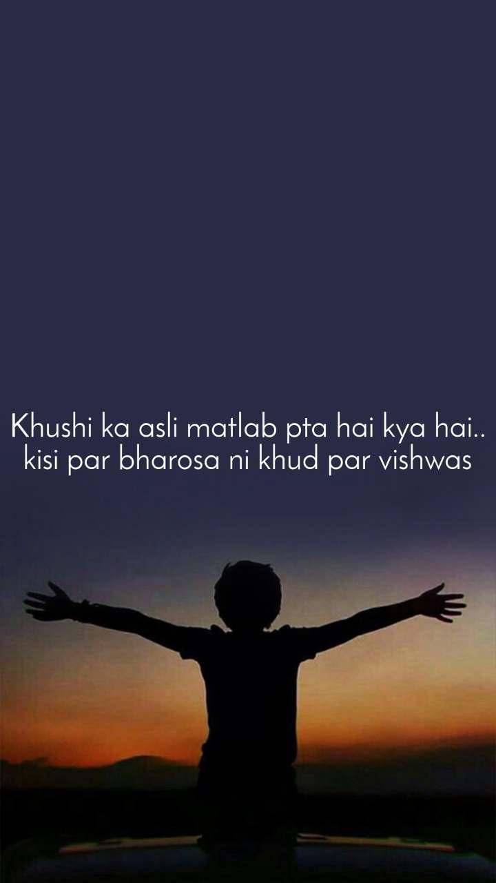Khushi ka asli matlab pta hai kya hai.. kisi par bharosa ni khud par vishwas