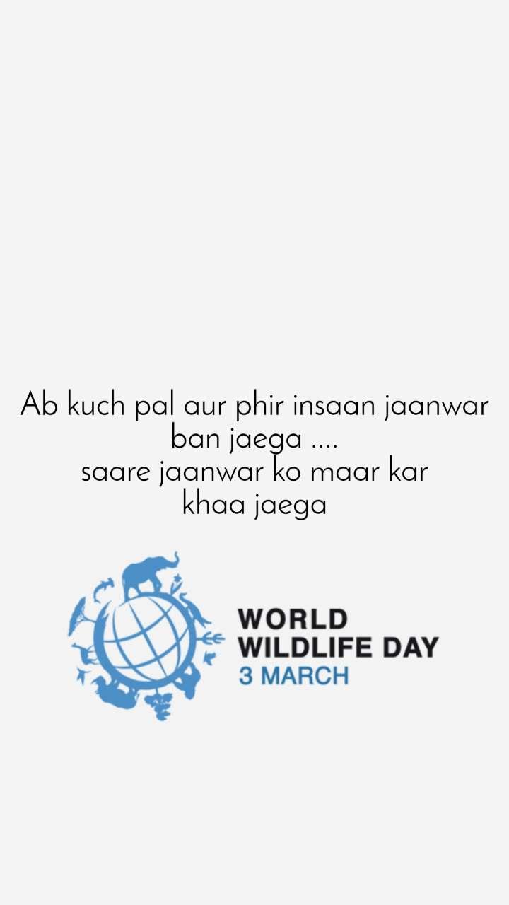 World Wildlife Day 3rd March  Ab kuch pal aur phir insaan jaanwar ban jaega .... saare jaanwar ko maar kar khaa jaega