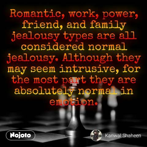 Romantic, work, power, friend, and family jealousy types are all considered normal jealousy. Although they may seem intrusive, for the most part they are absolutely normal in emotion.