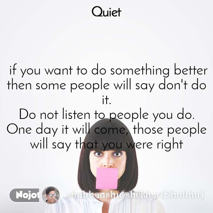 Quiet  if you want to do something better then some people will say don't do it. Do not listen to people you do. One day it will come, those people will say that you were right