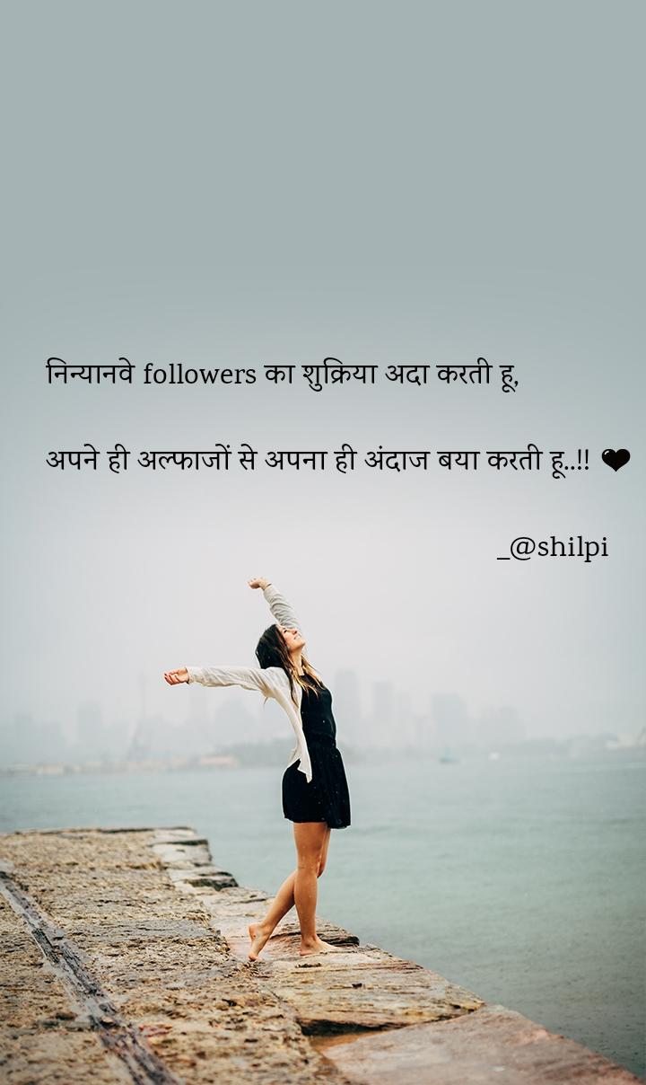 निन्यानवे followers का शुक्रिया अदा करती हू,  अपने ही अल्फाजों से अपना ही अंदाज बया करती हू..!! 🖤                                                          _@shilpi