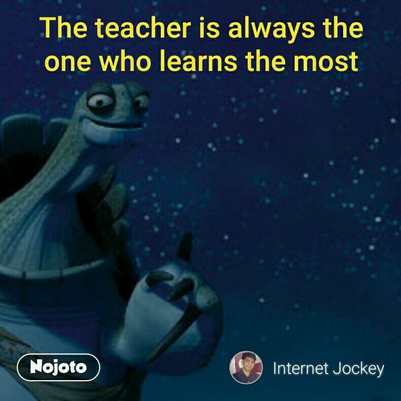 The teacher is always the one who learns the most