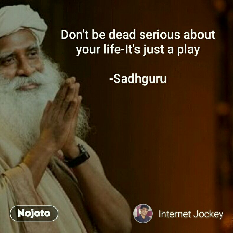 Don't be dead serious about your life-It's just a play  -Sadhguru
