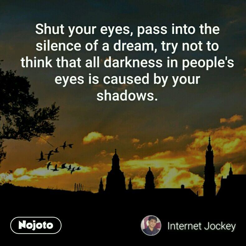 Shut your eyes, pass into the silence of a dream, try not to think that all darkness in people's eyes is caused by your shadows.
