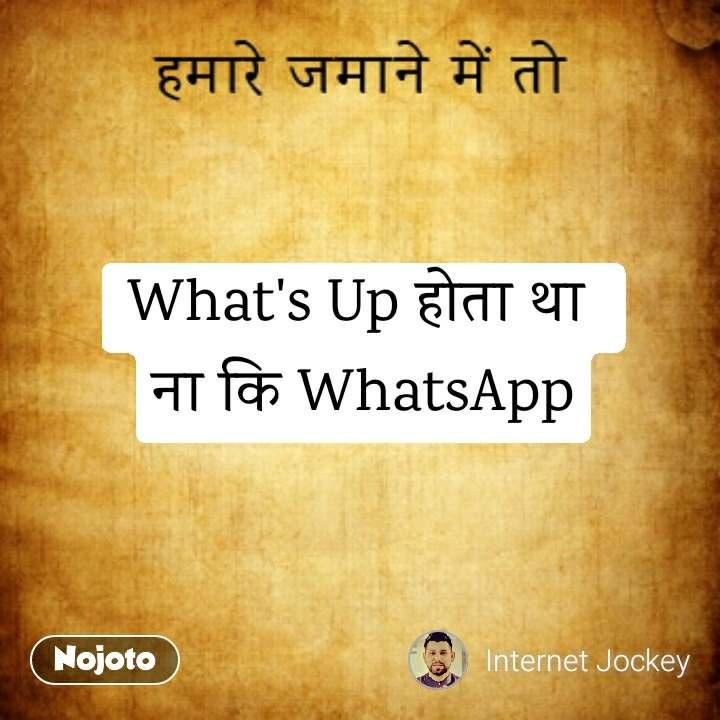हमारे ज़माने में तो What's Up होता था  ना कि WhatsApp