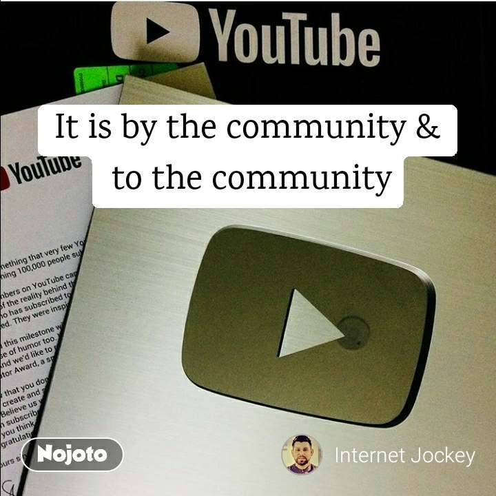 It is by the community &  to the community