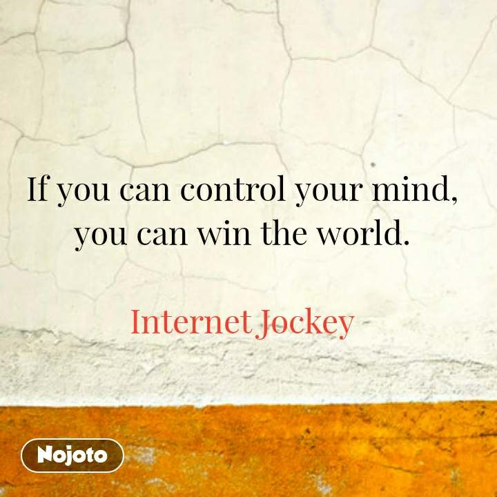If you can control your mind, you can win the world.  Internet Jockey
