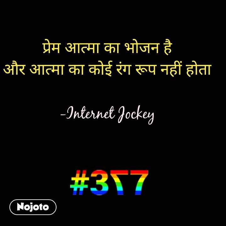 377 प्रेम आत्मा का भोजन है और आत्मा का कोई रंग रूप नहीं होता  -Internet Jockey