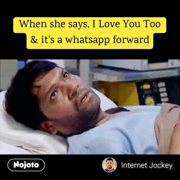 When she says, I Love You Too & it's a whatsapp forward