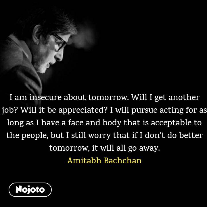 I am insecure about tomorrow. Will I get another job? Will it be appreciated? I will pursue acting for as long as I have a face and body that is acceptable to the people, but I still worry that if I don't do better tomorrow, it will all go away. Amitabh Bachchan