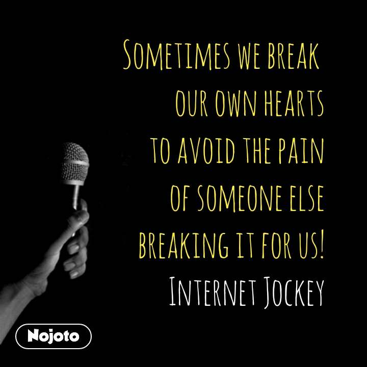 Sometimes we break  our own hearts  to avoid the pain  of someone else  breaking it for us! Internet Jockey