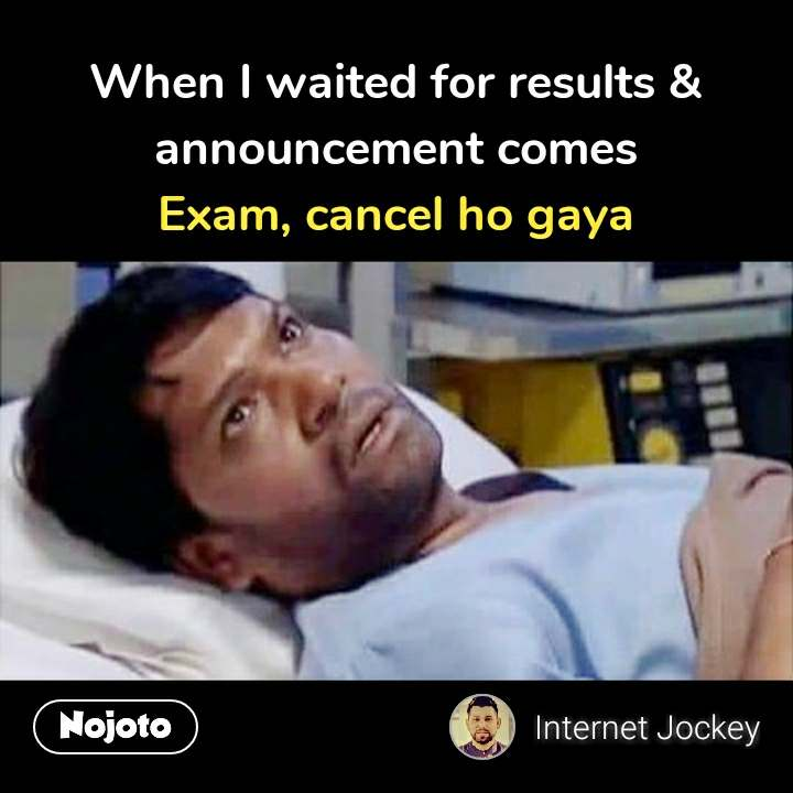 When I waited for results & announcement comes Exam, cancel ho gaya