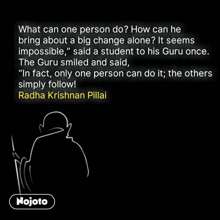 """What can one person do? How can he bring about a big change alone? It seems impossible,"""" said a student to his Guru once.  The Guru smiled and said,  """"In fact, only one person can do it; the others  simply follow! Radha Krishnan Pillai #NojotoQuote"""