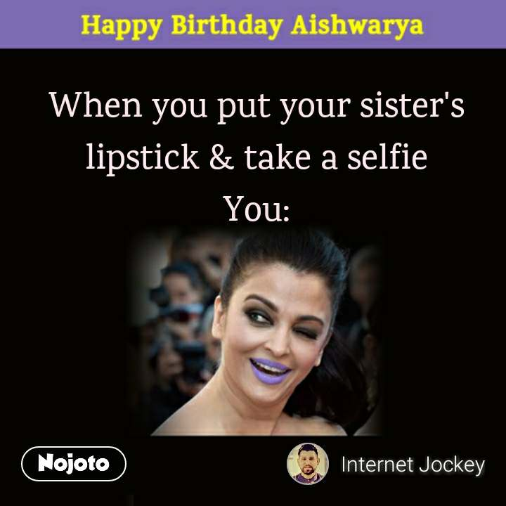 Happy Birthday Aishwarya When you put your sister's lipstick & take a selfie  You:
