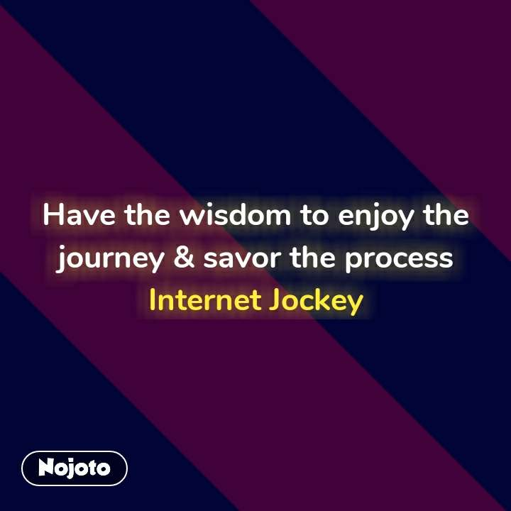 Have the wisdom to enjoy the journey & savor the process Internet Jockey #NojotoQuote