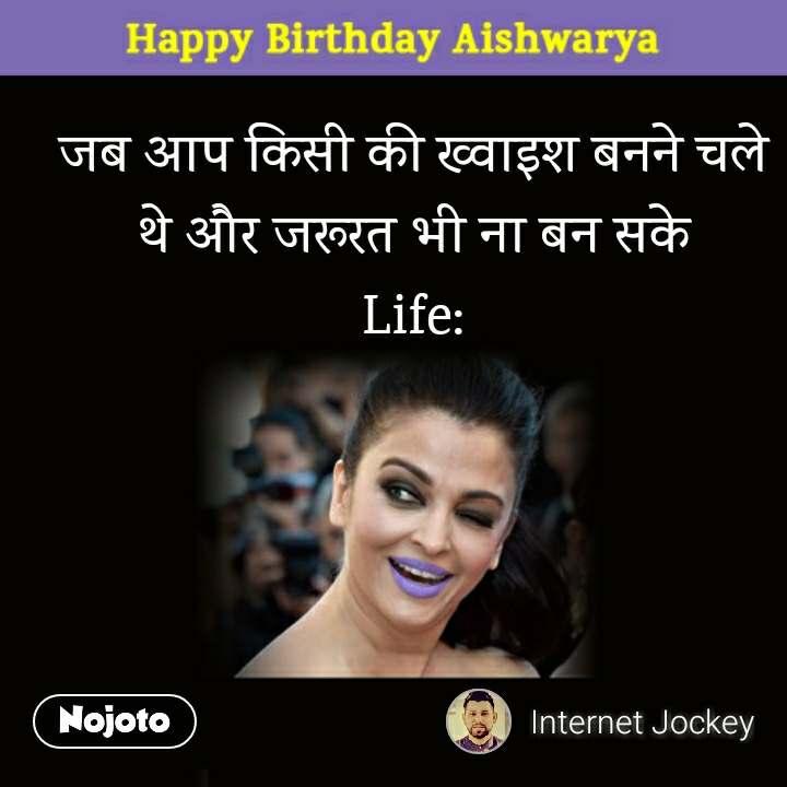 Happy Birthday Aishwarya जब आप किसी की ख्वाइश बनने चले थे और जरूरत भी ना बन सके Life: