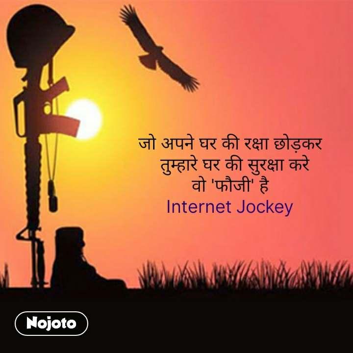 जो अपने घर की रक्षा छोड़कर   तुम्हारे घर की सुरक्षा करे वो 'फौजी' है Internet Jockey #NojotoQuote