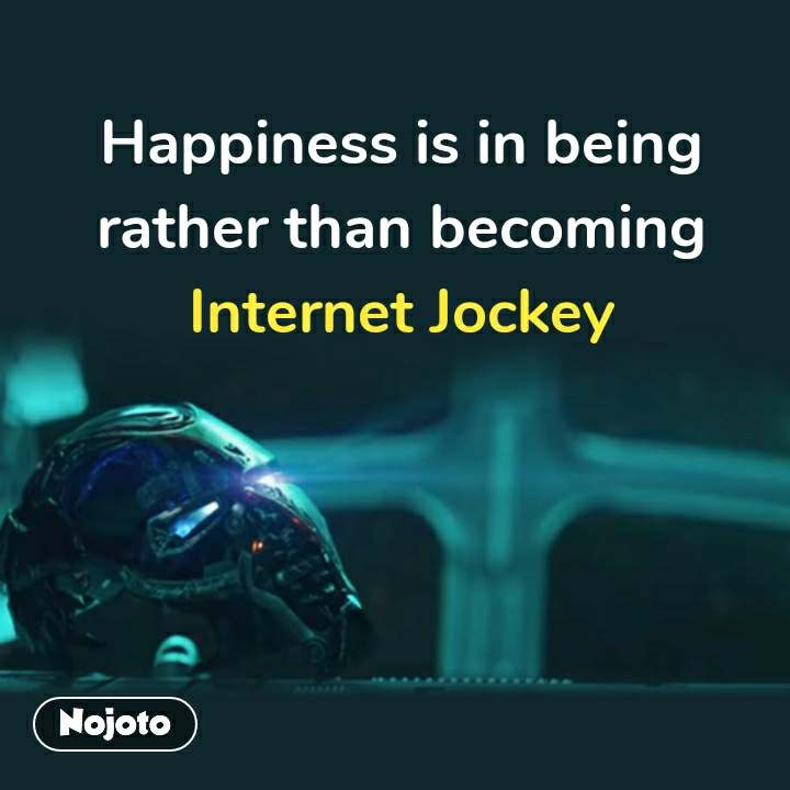 Happiness is in being rather than becoming Internet Jockey #NojotoQuote
