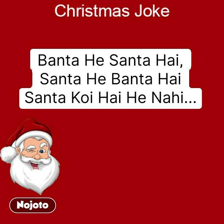 Christmas joke Banta He Santa Hai, Santa He Banta Hai Santa Koi Hai He Nahi... #NojotoQuote