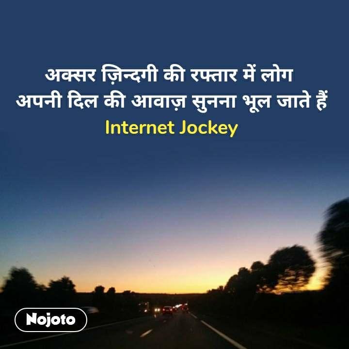 ज़िन्दगी की रफ़्तार अक्सर ज़िन्दगी की रफ्तार में लोग  अपनी दिल की आवाज़ सुनना भूल जाते हैं Internet Jockey #NojotoQuote