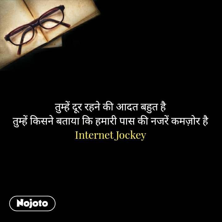 तुम्हें दूर रहने की आदत बहुत है तुम्हें किसने बताया कि हमारी पास की नजरें कमज़ोर है Internet Jockey #NojotoQuote