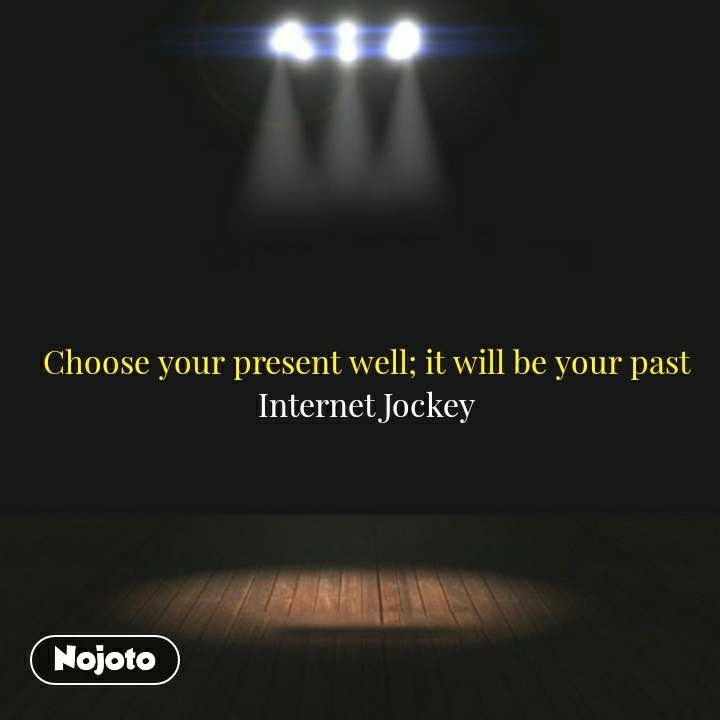 Choose your present well; it will be your past Internet Jockey #NojotoQuote