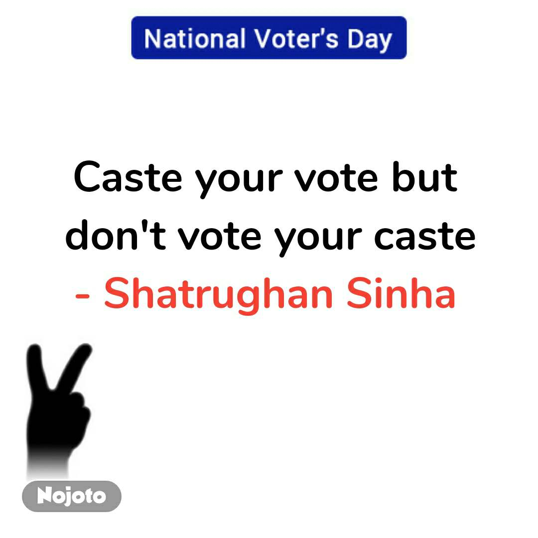 national voters day quotes Caste your vote but  don't vote your caste - Shatrughan Sinha  #NojotoQuote