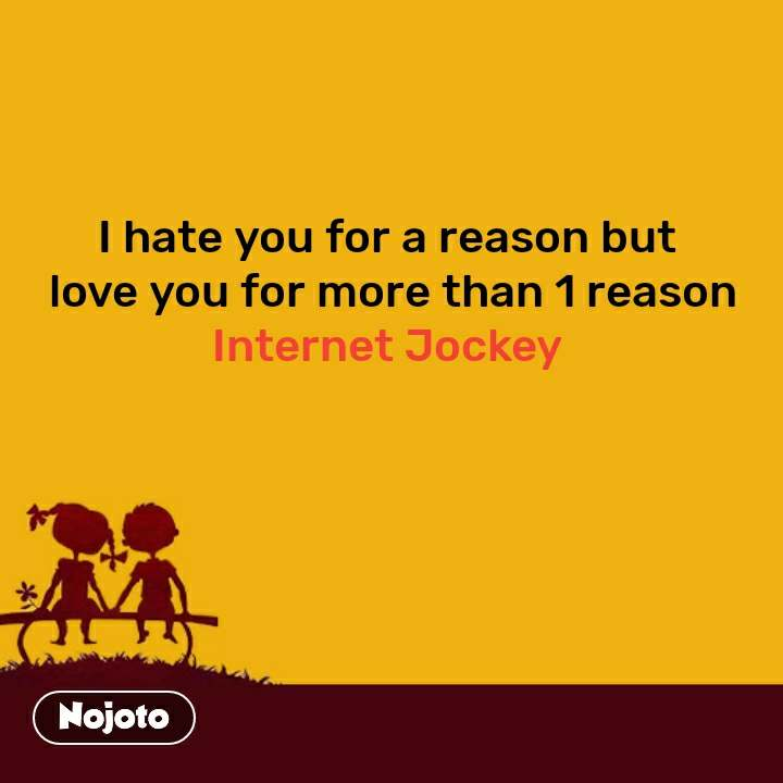 I hate you for a reason but  love you for more than 1 reason Internet Jockey  #NojotoQuote