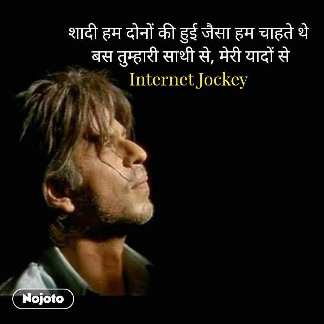 night quotes in hindi शादी हम दोनों की हुई जैसा हम चाहते थे  बस तुम्हारी साथी से, मेरी यादों से Internet Jockey #NojotoQuote