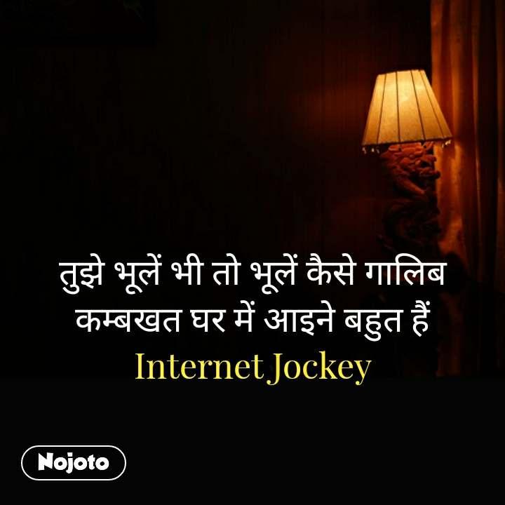 तुझे भूलें भी तो भूलें कैसे गालिब कम्बखत घर में आइने बहुत हैं Internet Jockey #NojotoQuote
