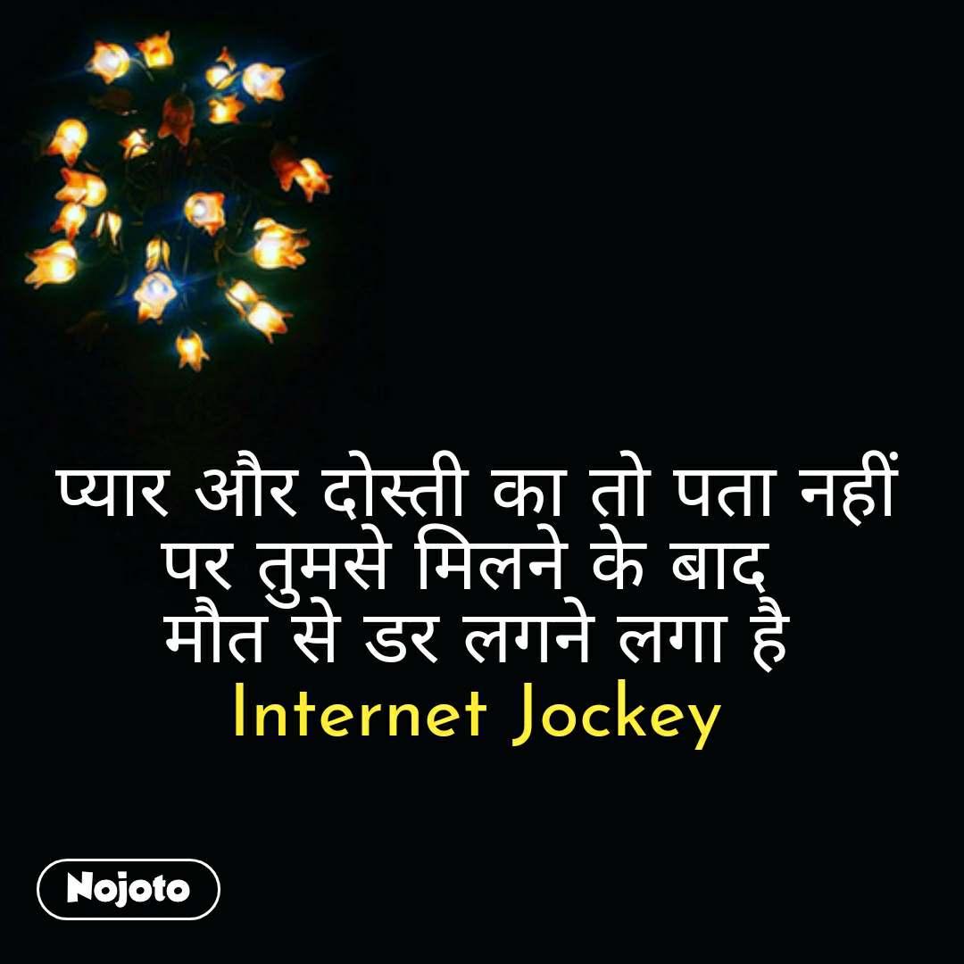 Zindagi messages in hindi प्यार और दोस्ती का तो पता नहीं पर तुमसे मिलने के बाद  मौत से डर लगने लगा है Internet Jockey #NojotoQuote