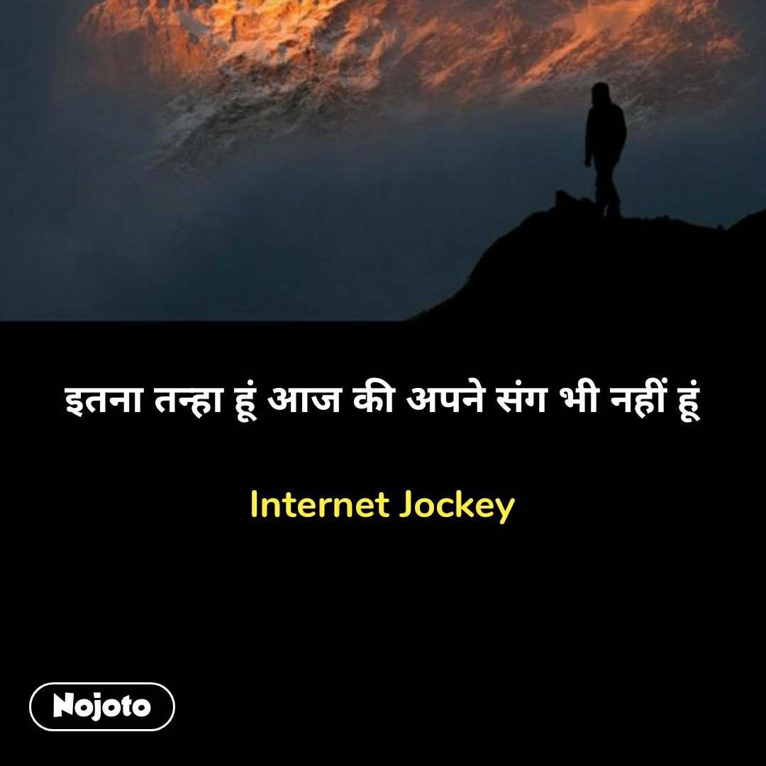 इतना तन्हा हूं आज की अपने संग भी नहीं हूं  Internet Jockey  #NojotoQuote