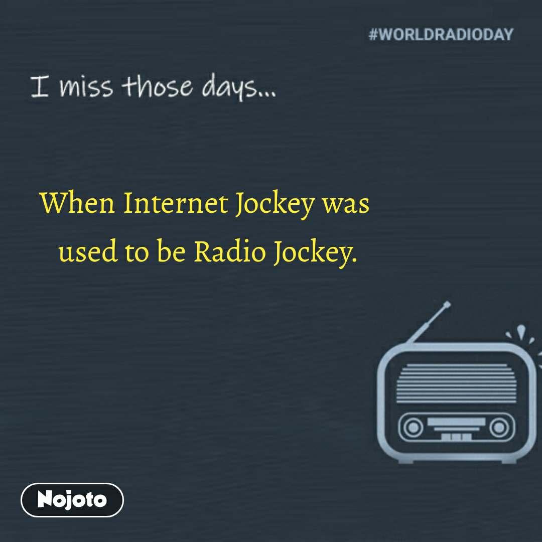 I miss those days When Internet Jockey was  used to be Radio Jockey. #NojotoQuote
