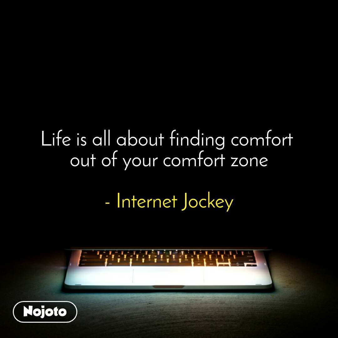 Life is all about finding comfort  out of your comfort zone  - Internet Jockey