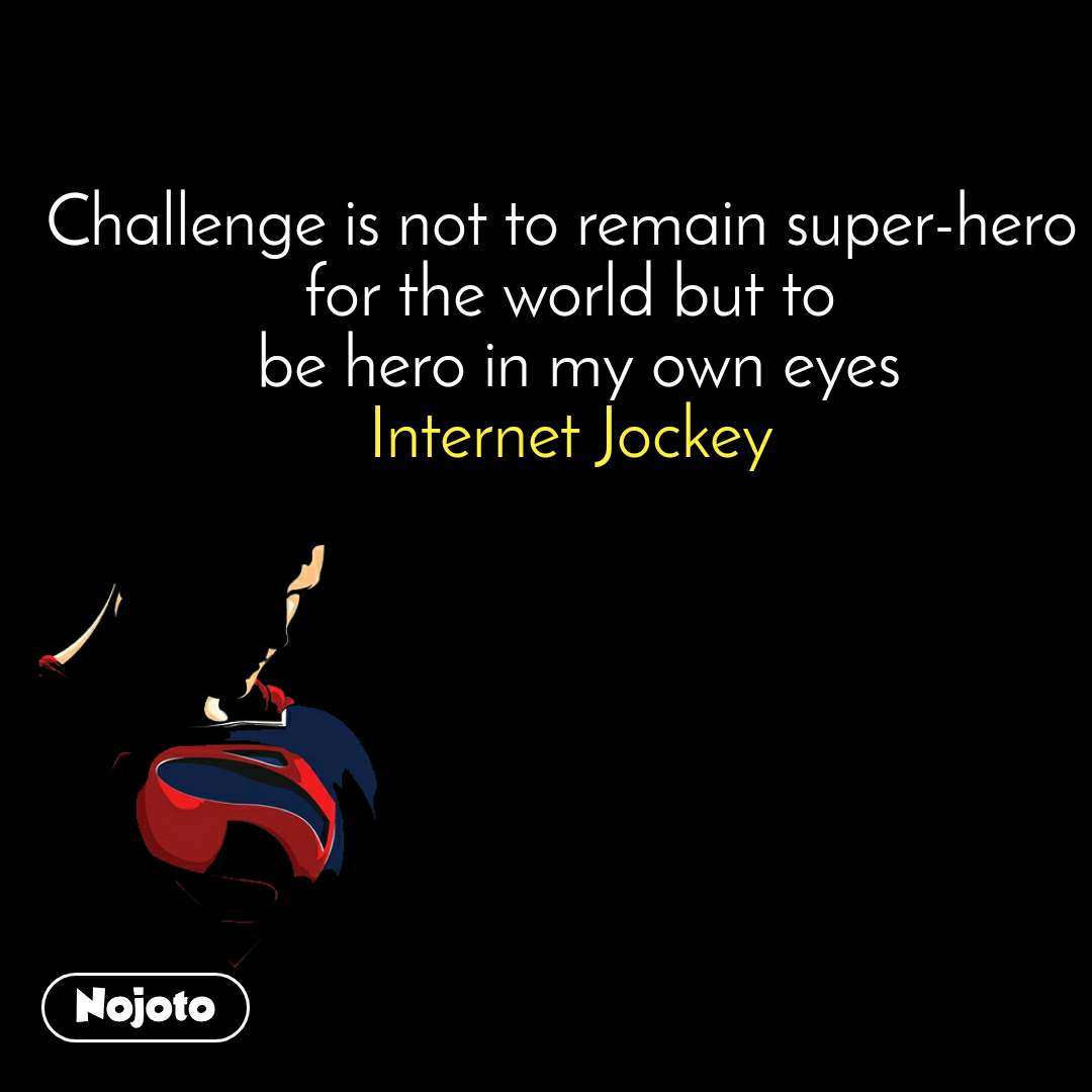 Challenge is not to remain super-hero  for the world but to  be hero in my own eyes Internet Jockey