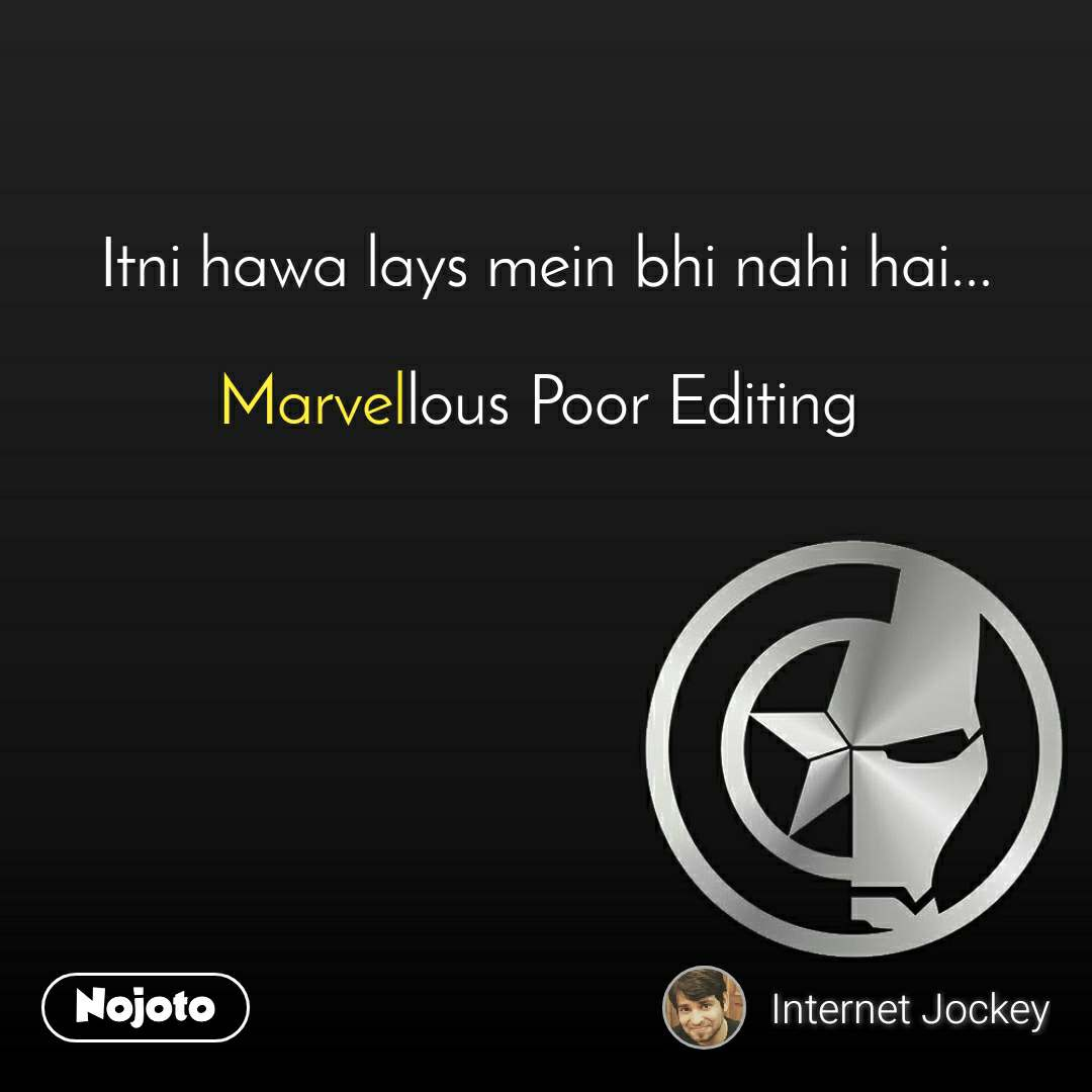 Itni hawa lays mein bhi nahi hai...  Marvellous Poor Editing